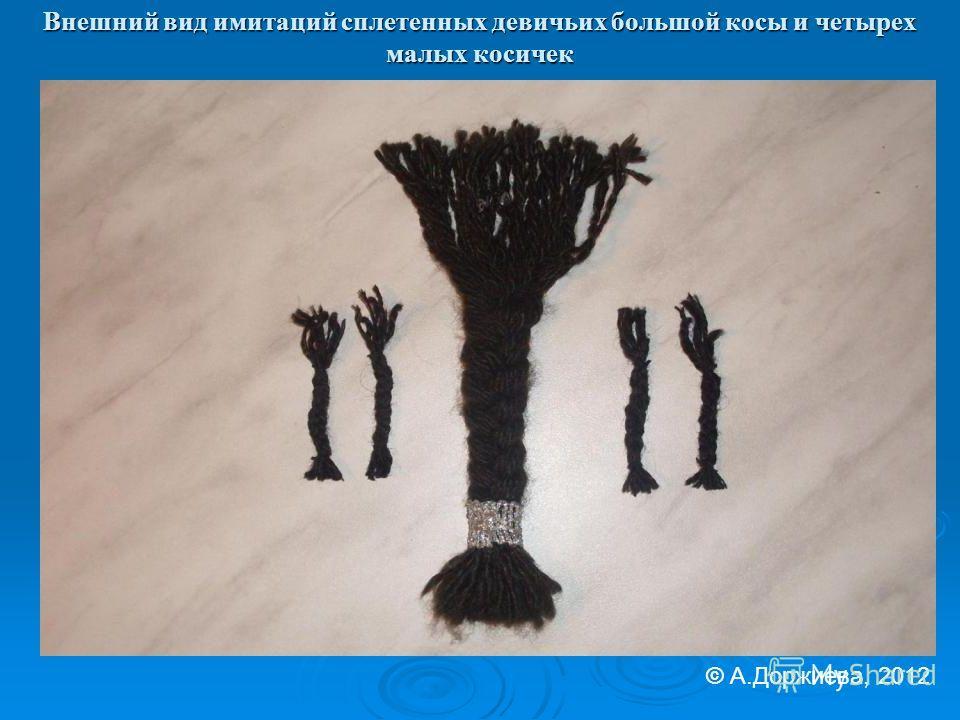 Внешний вид имитаций сплетенных девичьих большой косы и четырех малых косичек © А.Доржиева, 2012