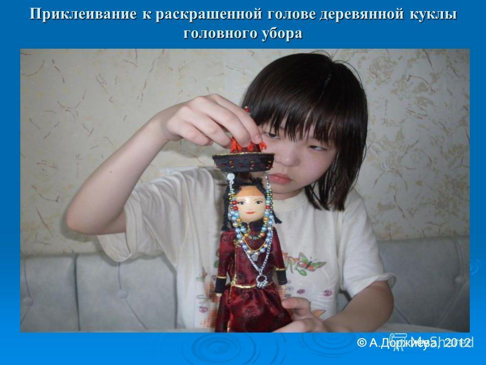 Приклеивание к раскрашенной голове деревянной куклы головного убора © А.Доржиева, 2012