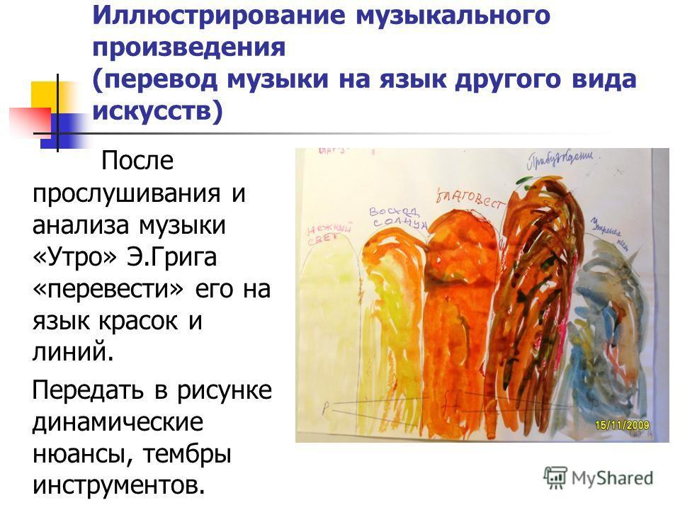 Иллюстрирование музыкального произведения (перевод музыки на язык другого вида искусств) После прослушивания и анализа музыки «Утро» Э.Грига «перевести» его на язык красок и линий. Передать в рисунке динамические нюансы, тембры инструментов.