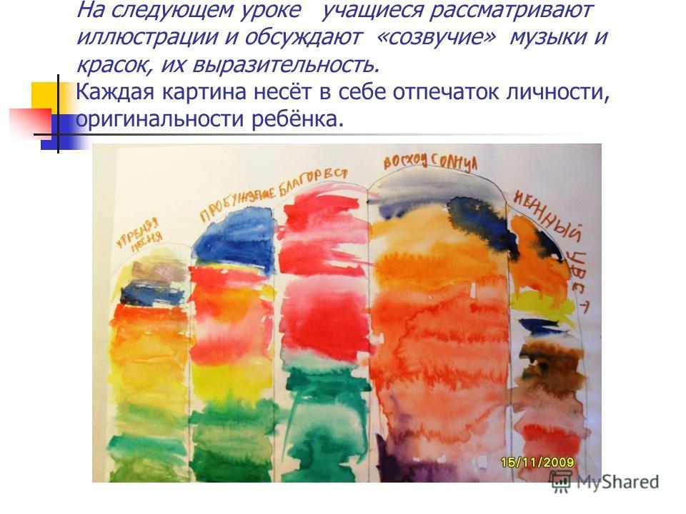 На следующем уроке учащиеся рассматривают иллюстрации и обсуждают «созвучие» музыки и красок, их выразительность. Каждая картина несёт в себе отпечаток личности, оригинальности ребёнка.