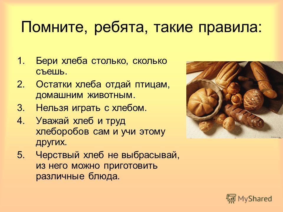 Помните, ребята, такие правила: 1.Бери хлеба столько, сколько съешь. 2.Остатки хлеба отдай птицам, домашним животным. 3.Нельзя играть с хлебом. 4.Уважай хлеб и труд хлеборобов сам и учи этому других. 5.Черствый хлеб не выбрасывай, из него можно приго