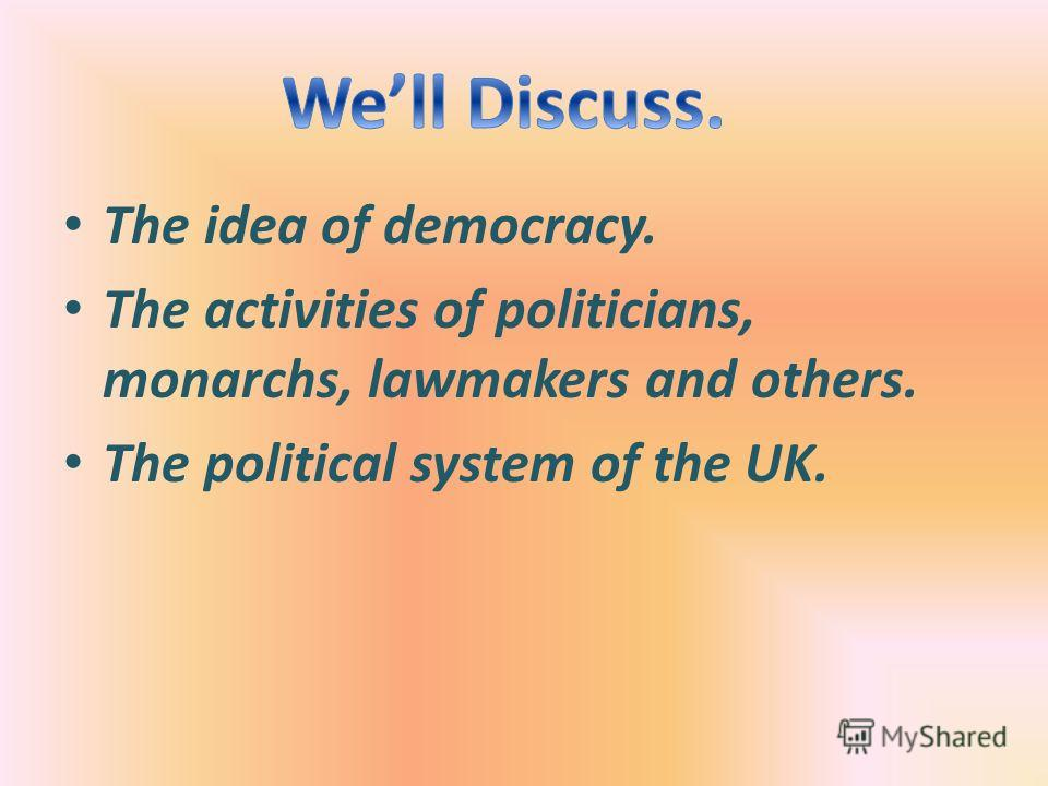 The idea of democracy. The activities of politicians, monarchs, lawmakers and others. The political system of the UK.