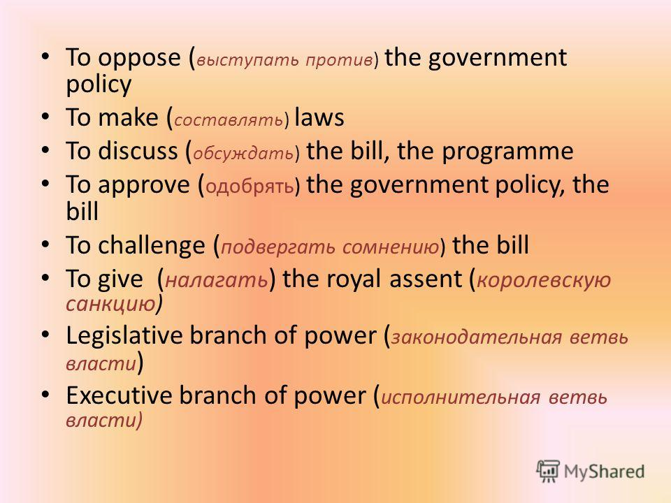 To oppose ( выступать против) the government policy To make ( составлять) laws To discuss ( обсуждать) the bill, the programme To approve ( одобрять) the government policy, the bill To challenge ( подвергать сомнению) the bill To give ( налагать ) th