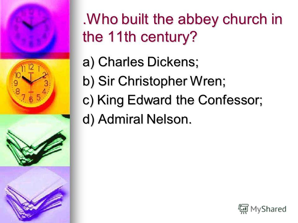 .Who built the abbey church in the 11th century? a) Charles Dickens; b) Sir Christopher Wren; c) King Edward the Confessor; d) Admiral Nelson.
