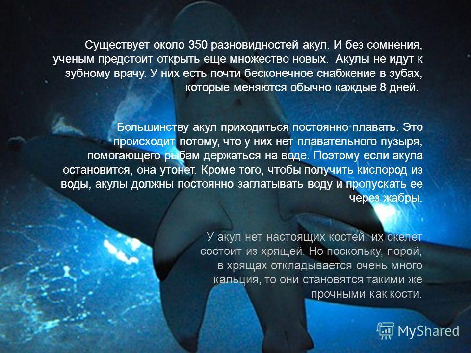 Существует около 350 разновидностей акул. И без сомнения, ученым предстоит открыть еще множество новых. Акулы не идут к зубному врачу. У них есть почти бесконечное снабжение в зубах, которые меняются обычно каждые 8 дней. 3 Большинству акул приходить
