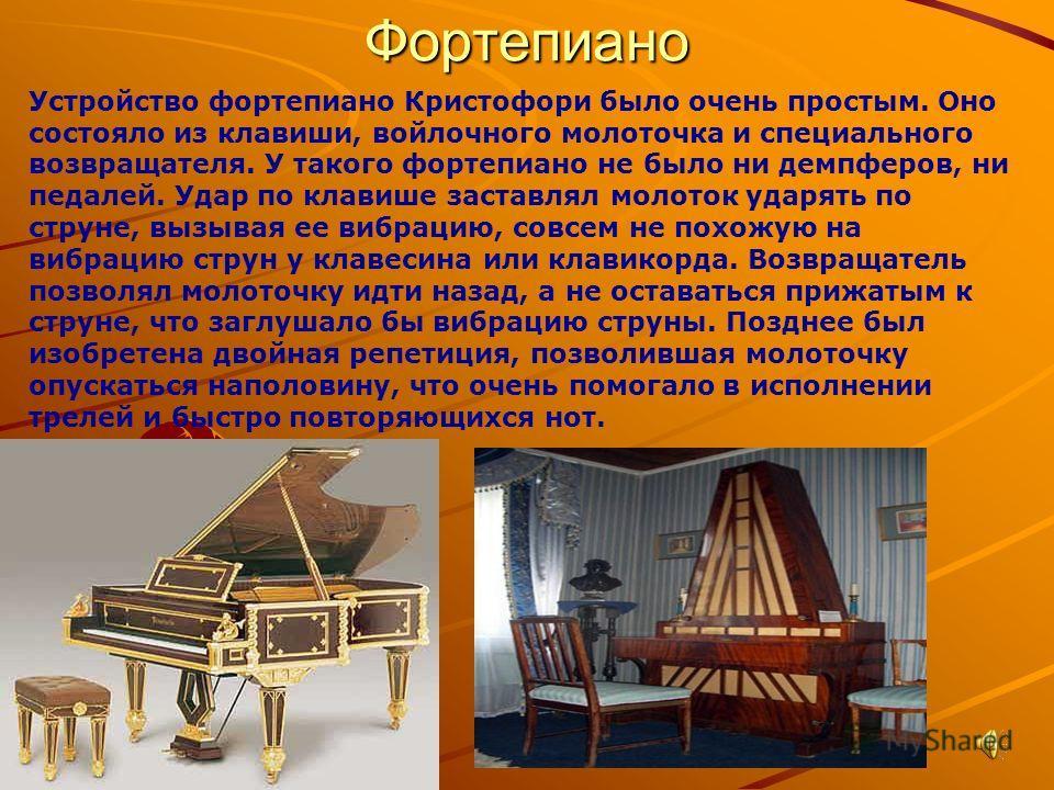 Фортепиано Устройство фортепиано Кристофори было очень простым. Оно состояло из клавиши, войлочного молоточка и специального возвращателя. У такого фортепиано не было ни демпферов, ни педалей. Удар по клавише заставлял молоток ударять по струне, вызы