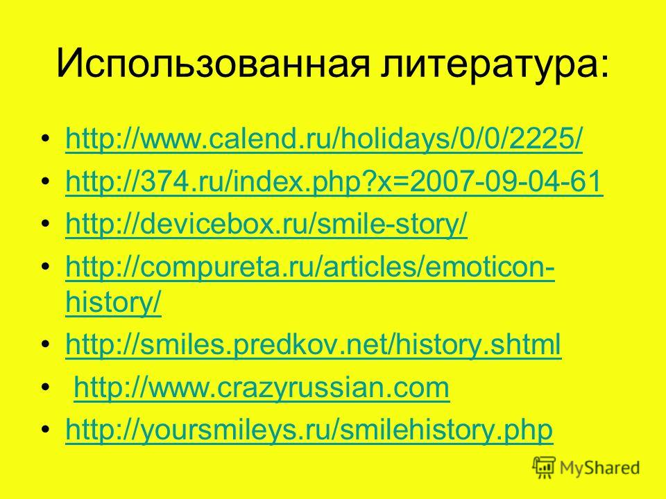 Использованная литература: http://www.calend.ru/holidays/0/0/2225/ http://374.ru/index.php?x=2007-09-04-61 http://devicebox.ru/smile-story/ http://compureta.ru/articles/emoticon- history/http://compureta.ru/articles/emoticon- history/ http://smiles.p