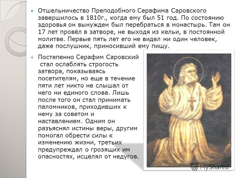 Серафим Саровский (в миру Прохор Сидорович Мошнин) родился в 1759 году в Курске. Преподобный Серафим Саровский принимал тех, кто остро нуждался в духовной помощи. 16 лет провел преподобный Серафим в пустыни в строгом посте и молитвах. Три года из них