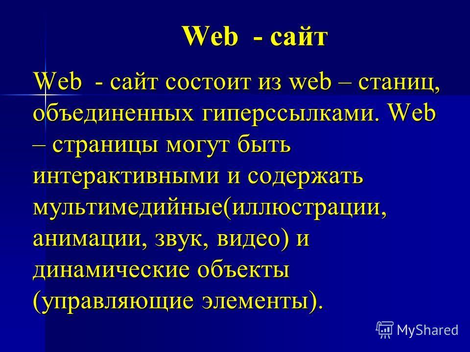 Web - сайт Web - сайт состоит из web – станиц, объединенных гиперссылками. Web – страницы могут быть интерактивными и содержать мультимедийные(иллюстрации, анимации, звук, видео) и динамические объекты (управляющие элементы).
