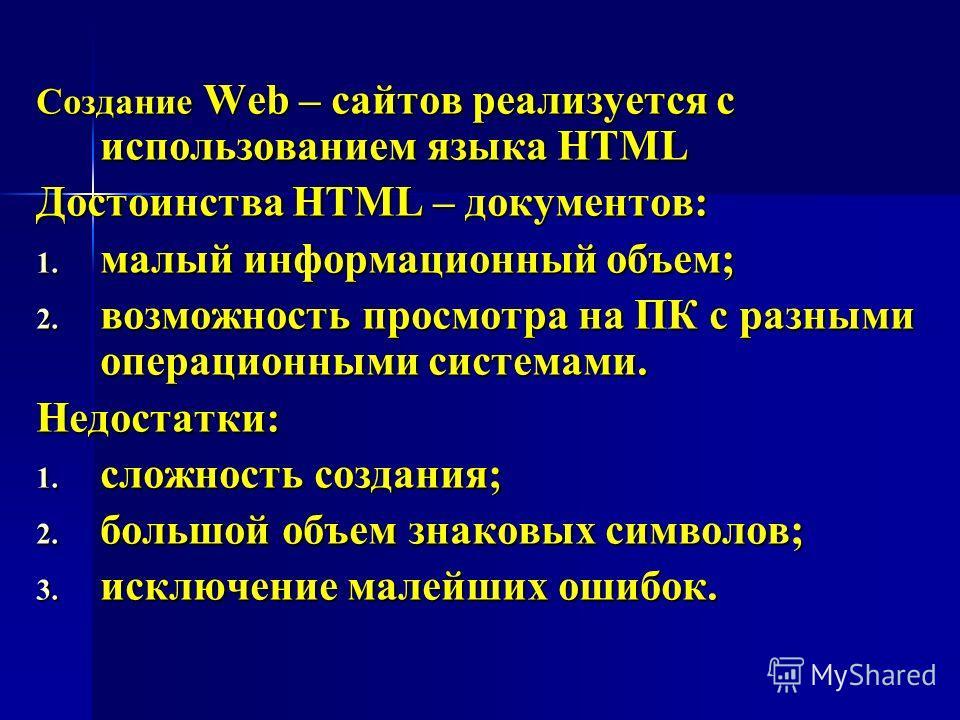 Создание Web – сайтов реализуется с использованием языка HTML Достоинства HTML – документов: 1. малый информационный объем; 2. возможность просмотра на ПК с разными операционными системами. Недостатки: 1. сложность создания; 2. большой объем знаковых