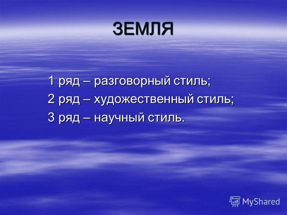 ЗЕМЛЯ 1 ряд – разговорный стиль; 1 ряд – разговорный стиль; 2 ряд – художественный стиль; 2 ряд – художественный стиль; 3 ряд – научный стиль. 3 ряд – научный стиль.