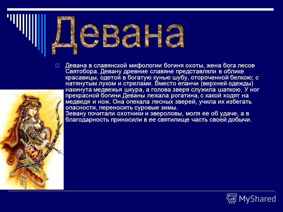 Девана в славянской мифологии богиня охоты, жена бога лесов Святобора. Девану древние славяне представляли в облике красавицы, одетой в богатую кунью шубу, отороченной белкою; с натянутым луком и стрелами. Вместо епанчи (верхней одежды) накинута медв