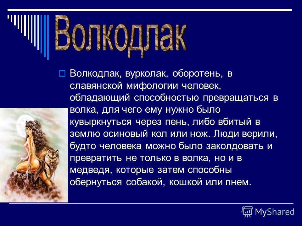 Волкодлак, вурколак, оборотень, в славянской мифологии человек, обладающий способностью превращаться в волка, для чего ему нужно было кувыркнуться через пень, либо вбитый в землю осиновый кол или нож. Люди верили, будто человека можно было заколдоват