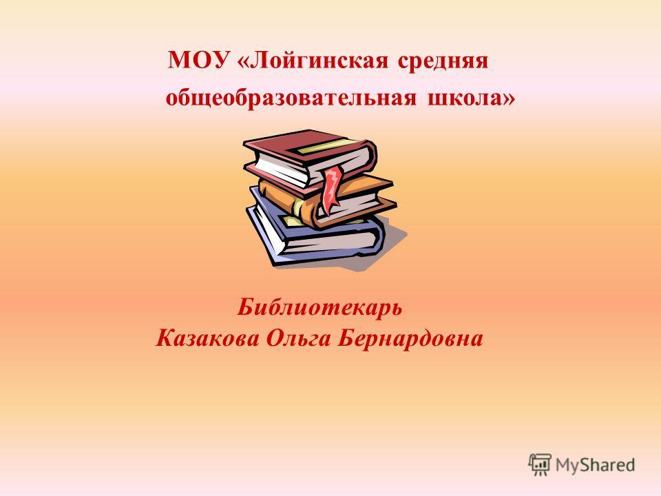 Библиотекарь Казакова Ольга Бернардовна МОУ «Лойгинская средняя общеобразовательная школа»