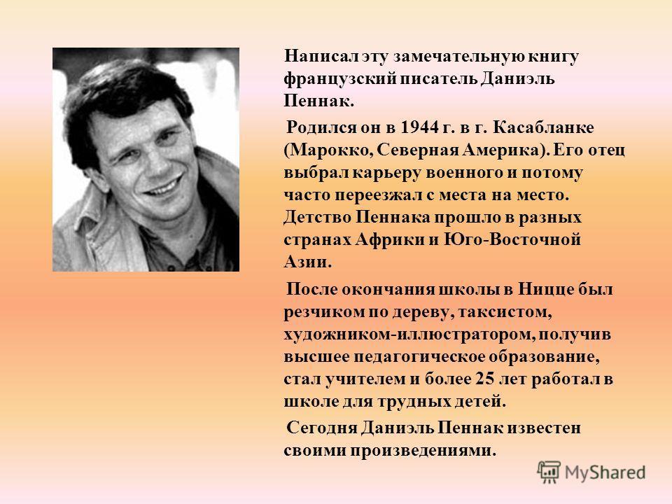 Написал эту замечательную книгу французский писатель Даниэль Пеннак. Родился он в 1944 г. в г. Касабланке (Марокко, Северная Америка). Его отец выбрал карьеру военного и потому часто переезжал с места на место. Детство Пеннака прошло в разных странах