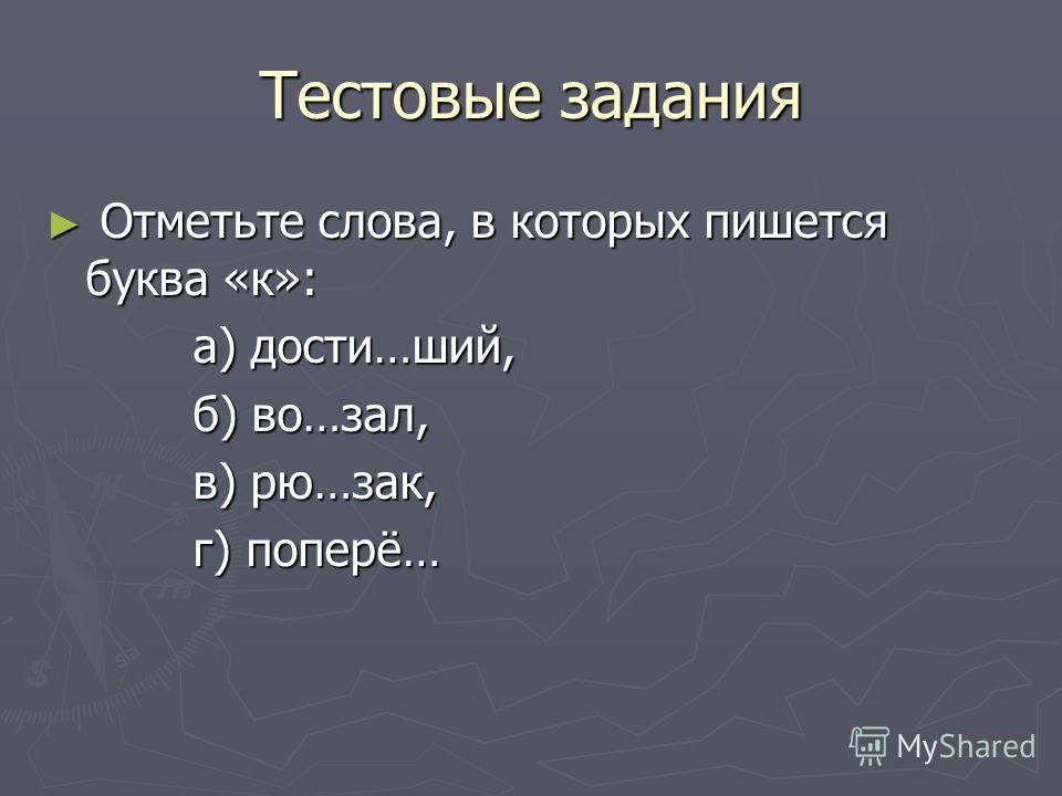Тестовые задания Отметьте слова, в которых пишется буква «к»: Отметьте слова, в которых пишется буква «к»: а) дости…ший, а) дости…ший, б) во…зал, б) во…зал, в) рю…зак, в) рю…зак, г) поперё… г) поперё…