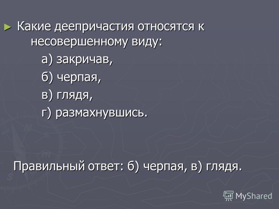 Какие деепричастия относятся к несовершенному виду: Какие деепричастия относятся к несовершенному виду: а) закричав, а) закричав, б) черпая, б) черпая, в) глядя, в) глядя, г) размахнувшись. г) размахнувшись. Правильный ответ: б) черпая, в) глядя.
