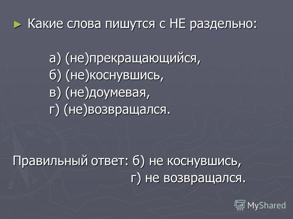 Какие слова пишутся с НЕ раздельно: Какие слова пишутся с НЕ раздельно: а) (не)прекращающийся, а) (не)прекращающийся, б) (не)коснувшись, б) (не)коснувшись, в) (не)доумевая, в) (не)доумевая, г) (не)возвращался. г) (не)возвращался. Правильный ответ: б)