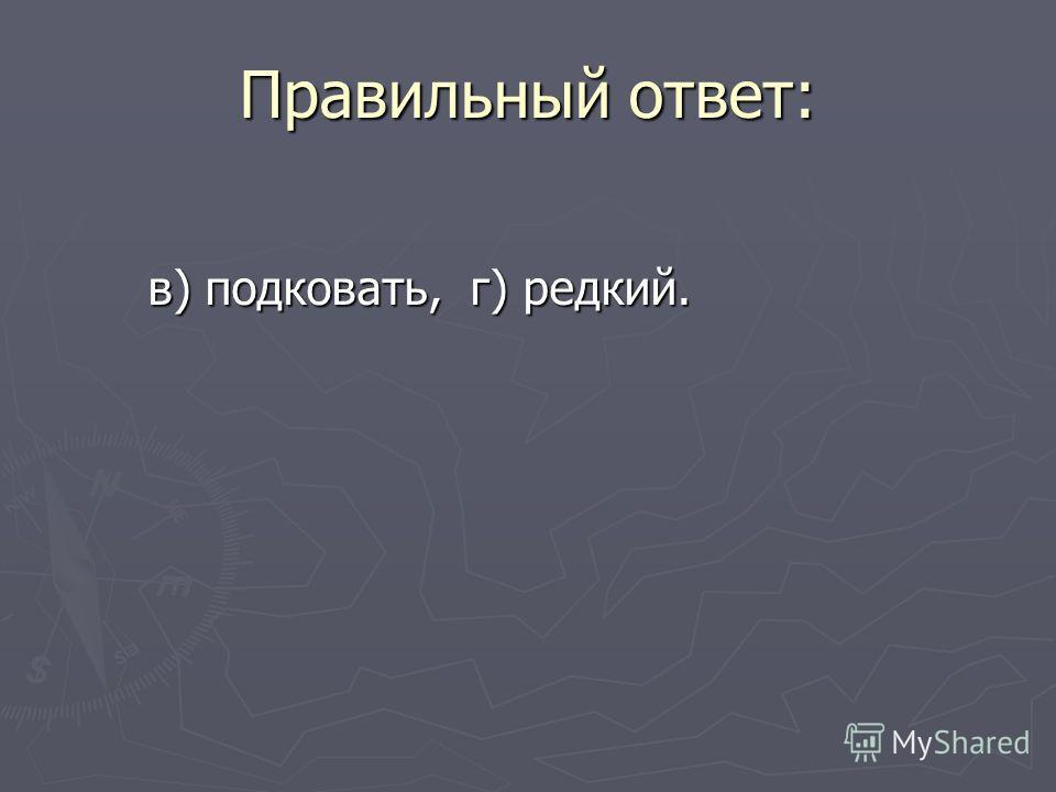Правильный ответ: в) подковать, г) редкий. в) подковать, г) редкий.