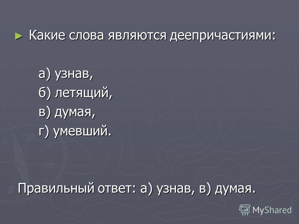 Какие слова являются деепричастиями: Какие слова являются деепричастиями: а) узнав, а) узнав, б) летящий, б) летящий, в) думая, в) думая, г) умевший. г) умевший. Правильный ответ: а) узнав, в) думая. Правильный ответ: а) узнав, в) думая.