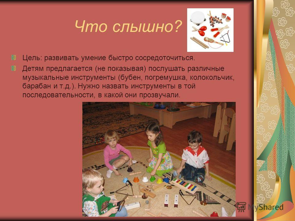Что слышно? Цель: развивать умение быстро сосредоточиться. Детям предлагается (не показывая) послушать различные музыкальные инструменты (бубен, погремушка, колокольчик, барабан и т.д.). Нужно назвать инструменты в той последовательности, в какой они