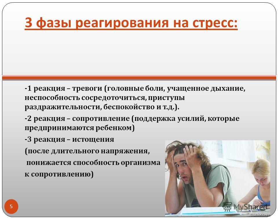 3 фазы реагирования на стресс : -1 реакция – тревоги ( головные боли, учащенное дыхание, неспособность сосредоточиться, приступы раздражительности, беспокойство и т. д.). -2 реакция – сопротивление ( поддержка усилий, которые предпринимаются ребенком