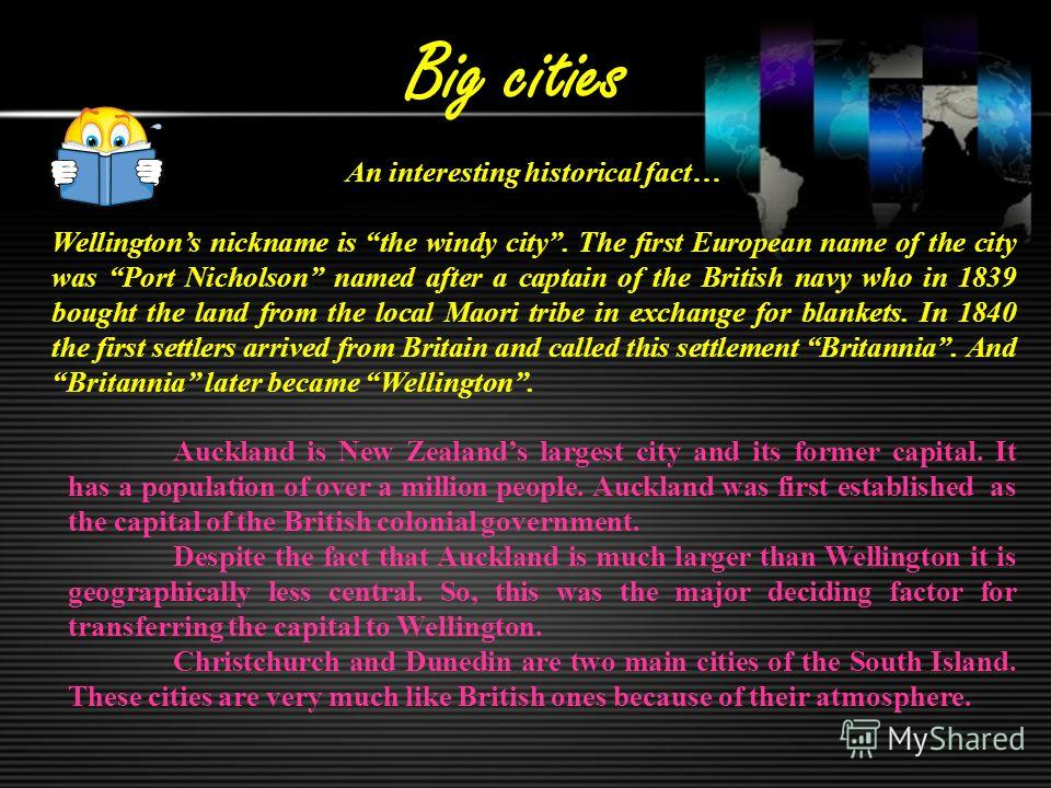 Big cities An interesting historical fact… Wellingtons nickname is the windy city. The first European name of the city was Port Nicholson named after a captain of the British navy who in 1839 bought the land from the local Maori tribe in exchange for