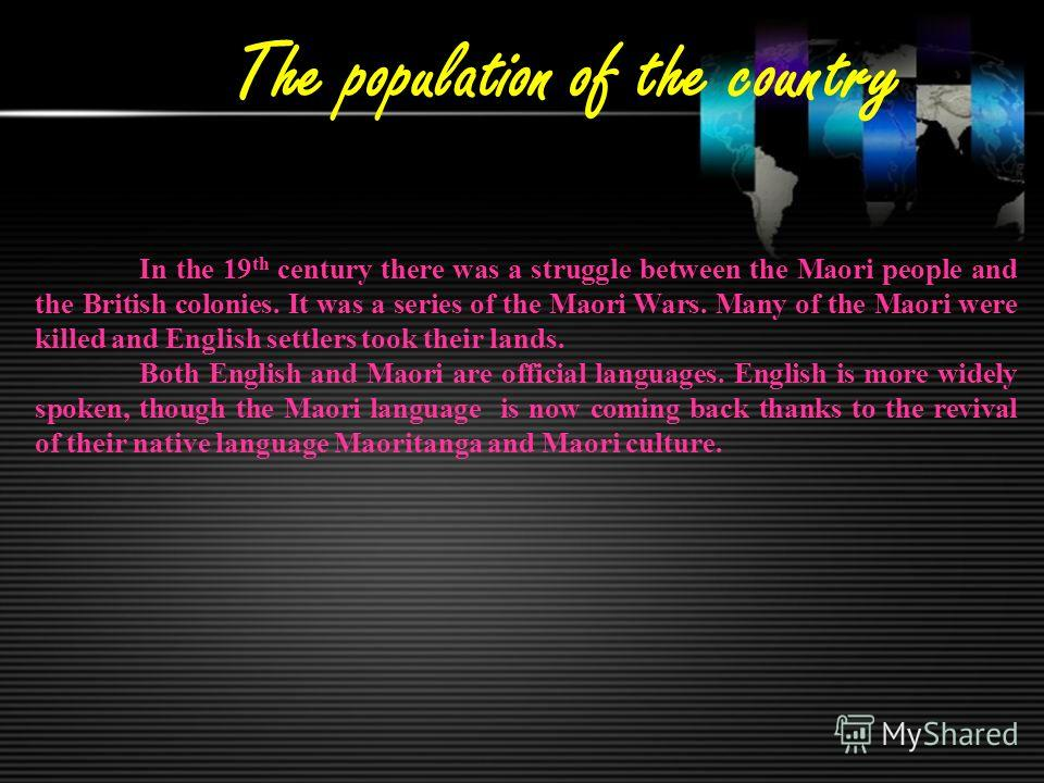 The population of the country In the 19 th century there was a struggle between the Maori people and the British colonies. It was a series of the Maori Wars. Many of the Maori were killed and English settlers took their lands. Both English and Maori
