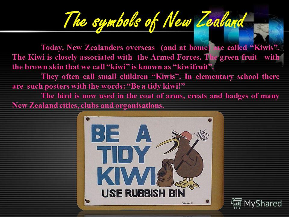 The symbols of New Zealand Today, New Zealanders overseas (and at home) are called Kiwis. The Kiwi is closely associated with the Armed Forces. The green fruit with the brown skin that we call kiwi is known as kiwifruit. They often call small childre