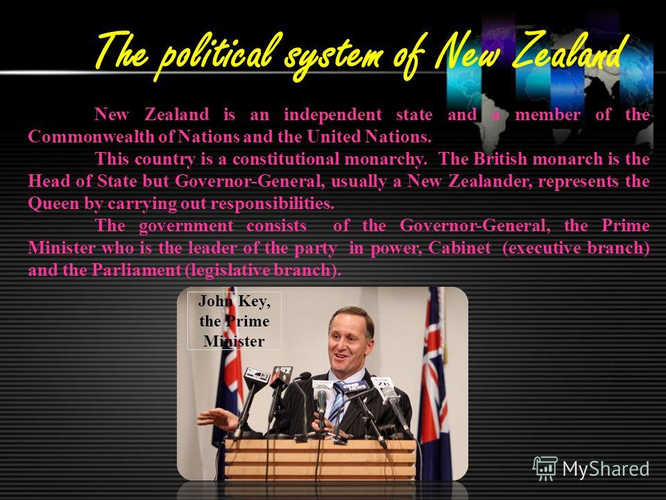 The political system of New Zealand New Zealand is an independent state and a member of the Commonwealth of Nations and the United Nations. This country is a constitutional monarchy. The British monarch is the Head of State but Governor-General, usua