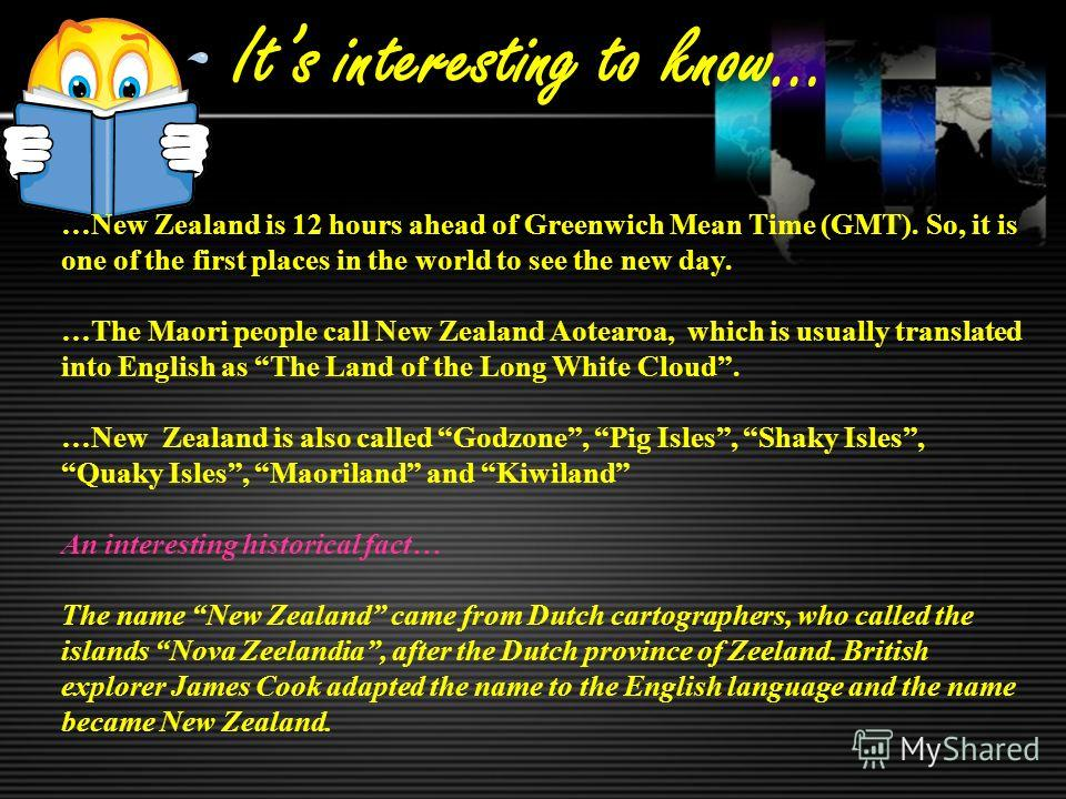 Its interesting to know… …New Zealand is 12 hours ahead of Greenwich Mean Time (GMT). So, it is one of the first places in the world to see the new day. …The Maori people call New Zealand Aotearoa, which is usually translated into English as The Land