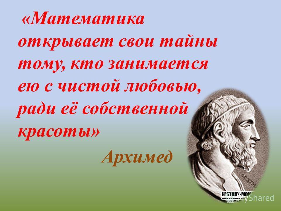 «Математика открывает свои тайны тому, кто занимается ею с чистой любовью, ради её собственной красоты» Архимед
