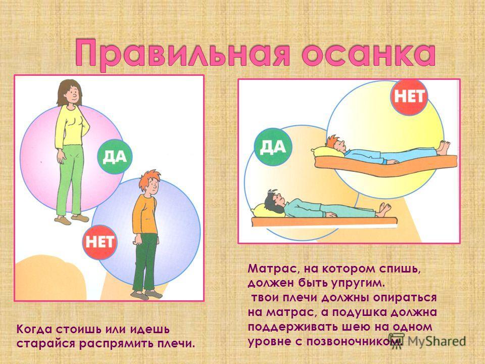 Когда стоишь или идешь старайся распрямить плечи. Матрас, на котором спишь, должен быть упругим. твои плечи должны опираться на матрас, а подушка должна поддерживать шею на одном уровне с позвоночником.