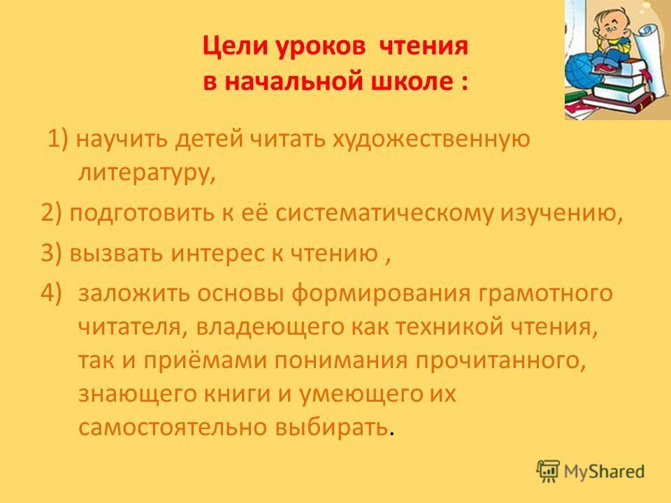 Цели уроков чтения в начальной школе : 1) научить детей читать художественную литературу, 2) подготовить к её систематическому изучению, 3) вызвать интерес к чтению, 4)заложить основы формирования грамотного читателя, владеющего как техникой чтения,