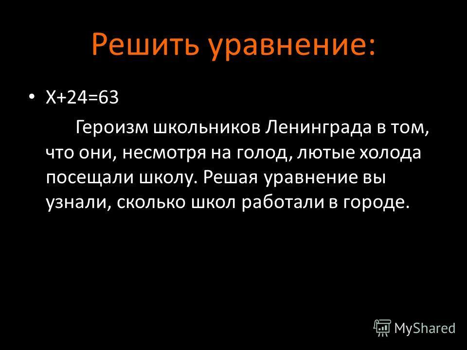 Решить уравнение: Х+24=63 Героизм школьников Ленинграда в том, что они, несмотря на голод, лютые холода посещали школу. Решая уравнение вы узнали, сколько школ работали в городе.