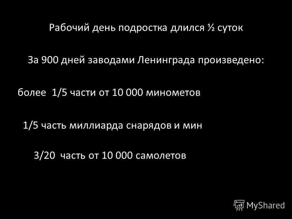 Рабочий день подростка длился ½ суток За 900 дней заводами Ленинграда произведено: более 1/5 части от 10 000 минометов 1/5 часть миллиарда снарядов и мин 3/20 часть от 10 000 самолетов