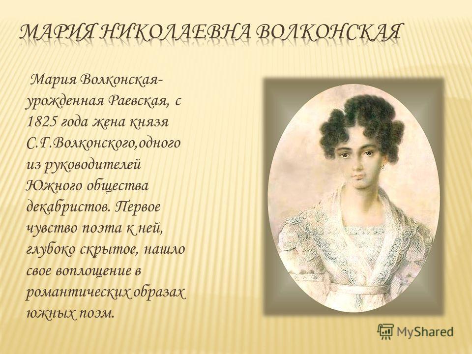 Мария Волконская- урожденная Раевская, с 1825 года жена князя С.Г.Волконского,одного из руководителей Южного общества декабристов. Первое чувство поэта к ней, глубоко скрытое, нашло свое воплощение в романтических образах южных поэм.