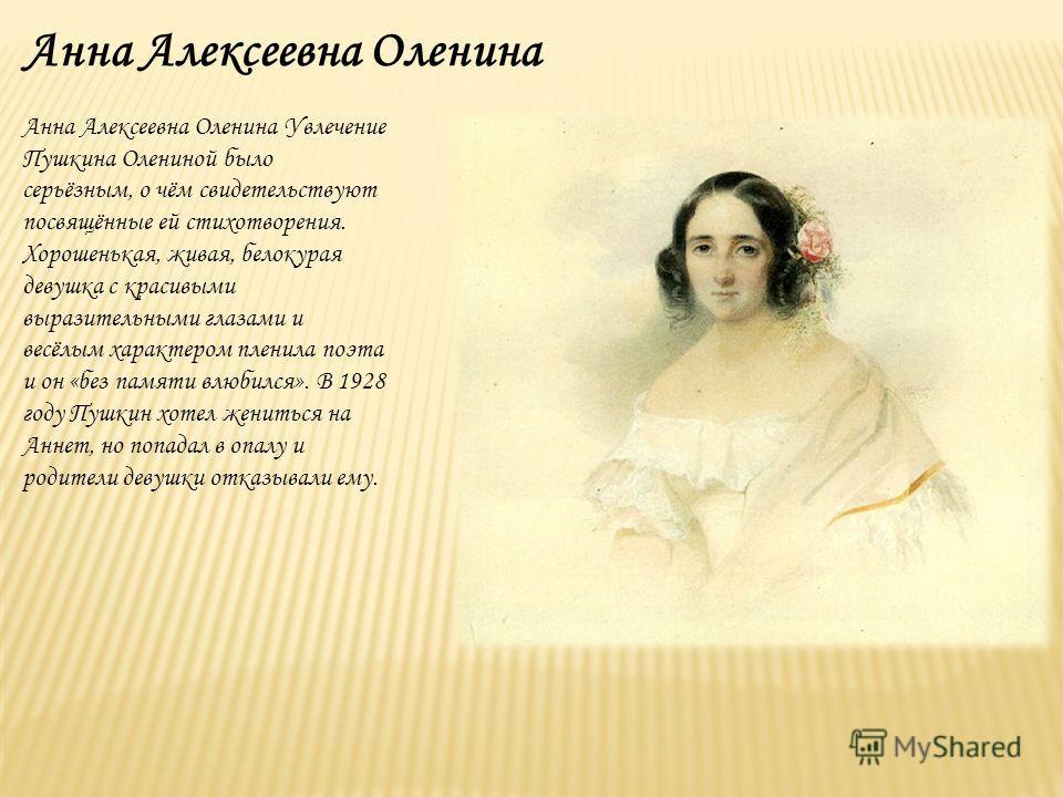 Анна Алексеевна Оленина Анна Алексеевна Оленина Увлечение Пушкина Олениной было серьёзным, о чём свидетельствуют посвящённые ей стихотворения. Хорошенькая, живая, белокурая девушка с красивыми выразительными глазами и весёлым характером пленила поэта