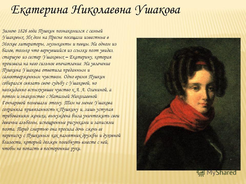 Екатерина Николаевна Ушакова Зимою 1826 года Пушкин познакомился с семьей Ушаковых. Их дом на Пресне посещали известные в Москве литераторы, музыканты и певцы. На одном из балов, только что вернувшийся из ссылки поэт увидел старшую из сестер Ушаковых