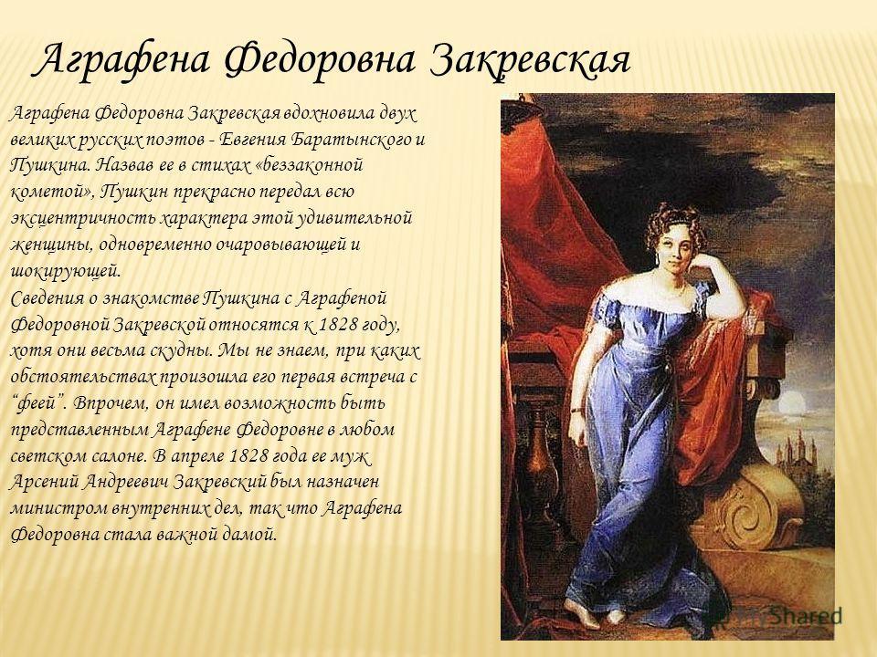 Аграфена Федоровна Закревская вдохновила двух великих русских поэтов - Евгения Баратынского и Пушкина. Назвав ее в стихах «беззаконной кометой», Пушкин прекрасно передал всю эксцентричность характера этой удивительной женщины, одновременно очаровываю