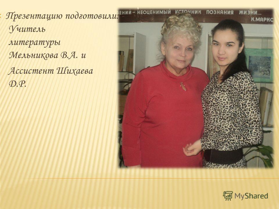 Презентацию подготовили: - Учитель литературы Мельникова В.А. и Ассистент Шихаева Д.Р.