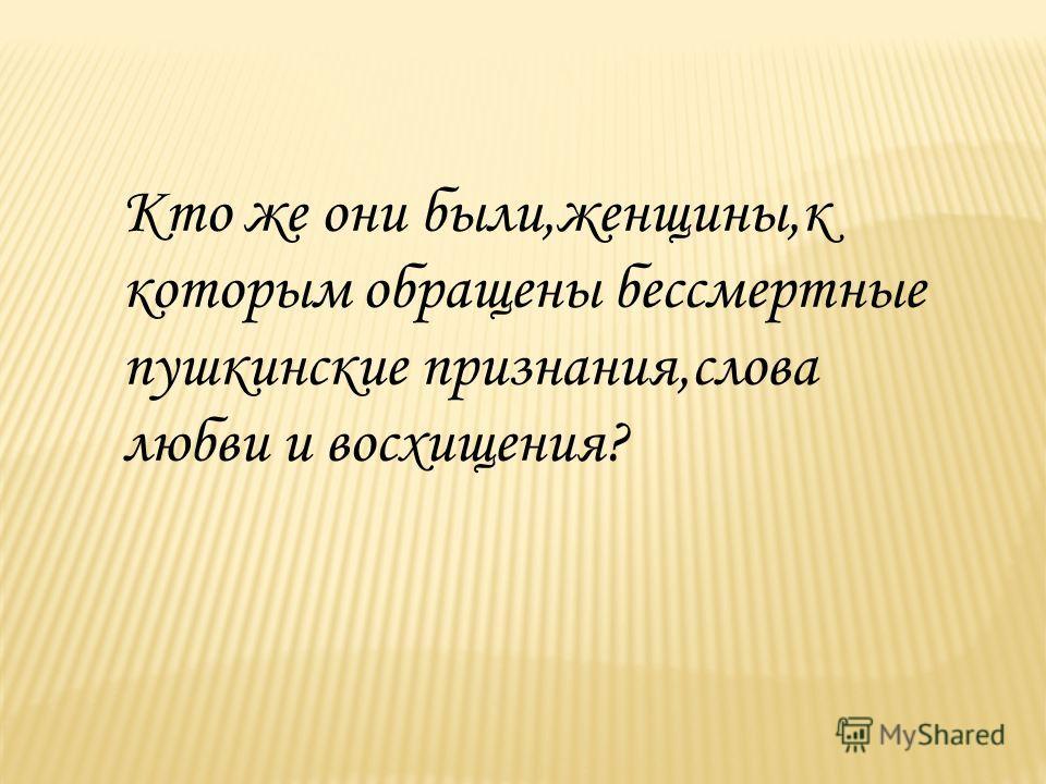 Кто же они были,женщины,к которым обращены бессмертные пушкинские признания,слова любви и восхищения?
