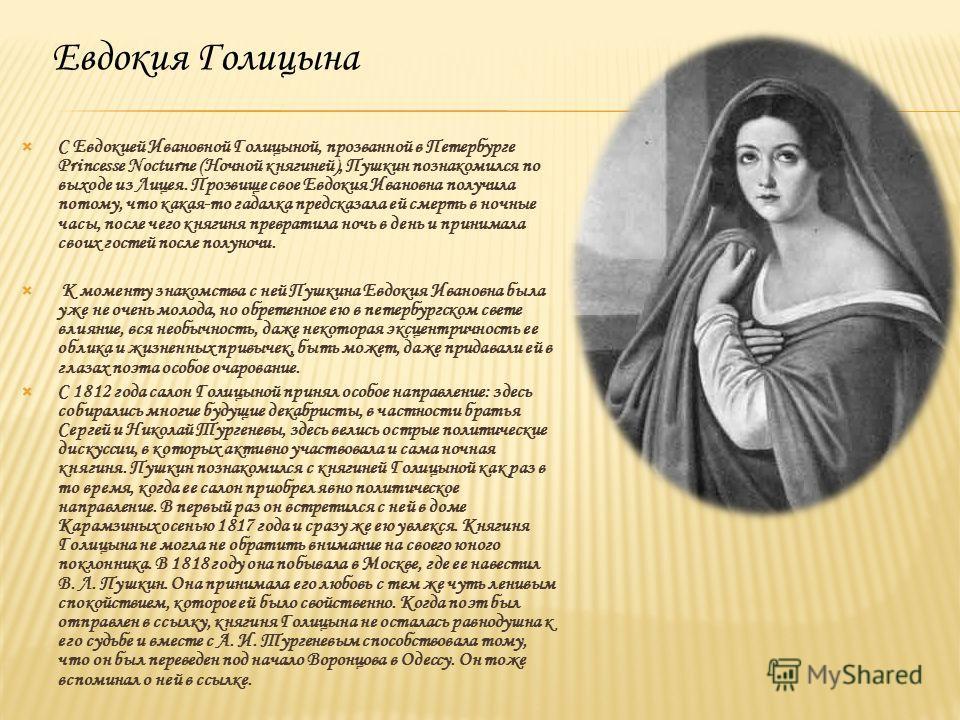 Евдокия Голицына С Евдокией Ивановной Голицыной, прозванной в Петербурге Princesse Nocturne (Ночной княгиней), Пушкин познакомился по выходе из Лицея. Прозвище свое Евдокия Ивановна получила потому, что какая-то гадалка предсказала ей смерть в ночные