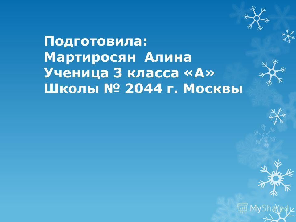 Подготовила: Мартиросян Алина Ученица 3 класса «А» Школы 2044 г. Москвы
