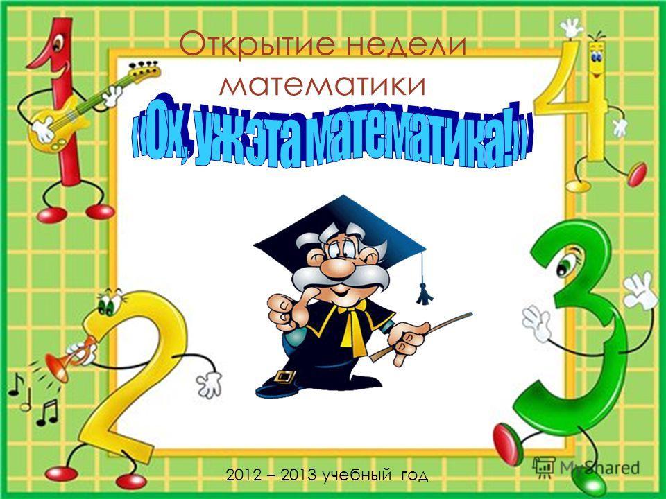 Открытие недели математики 2012 – 2013 учебный год