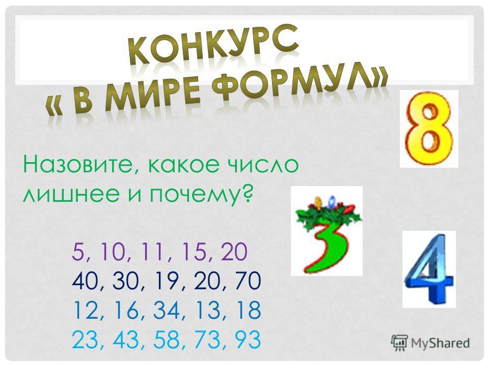 Назовите, какое число лишнее и почему? 5, 10, 11, 15, 20 40, 30, 19, 20, 70 12, 16, 34, 13, 18 23, 43, 58, 73, 93