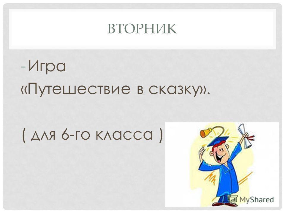 ВТОРНИК -Игра «Путешествие в сказку». ( для 6-го класса )
