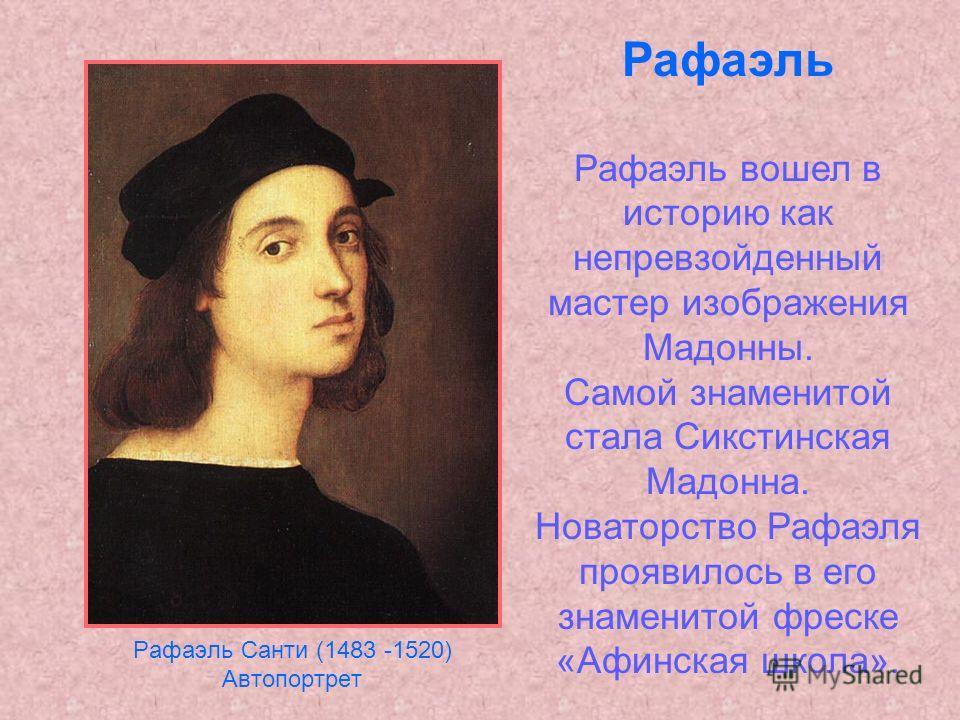 Рафаэль Санти (1483 -1520) Автопортрет Рафаэль Рафаэль вошел в историю как непревзойденный мастер изображения Мадонны. Самой знаменитой стала Сикстинская Мадонна. Новаторство Рафаэля проявилось в его знаменитой фреске «Афинская школа».