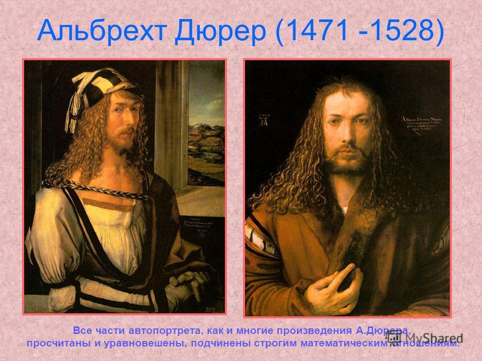 Альбрехт Дюрер (1471 -1528) Автопортрет Все части автопортрета, как и многие произведения А.Дюрера, просчитаны и уравновешены, подчинены строгим математическим отношениям.