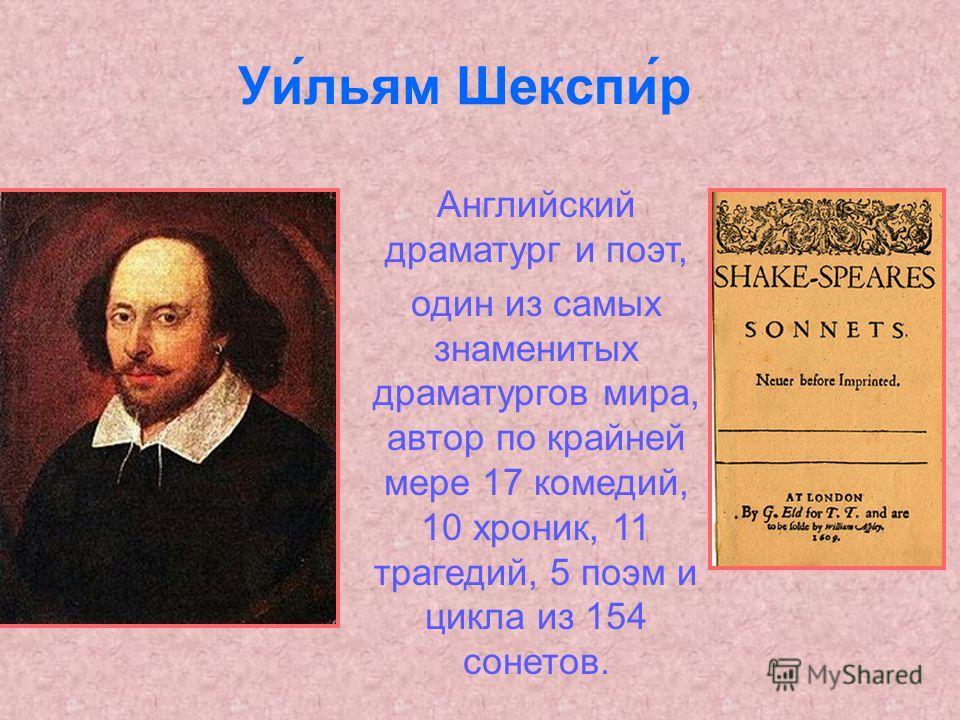 Уи́льям Шекспи́р Английский драматург и поэт, один из самых знаменитых драматургов мира, автор по крайней мере 17 комедий, 10 хроник, 11 трагедий, 5 поэм и цикла из 154 сонетов.